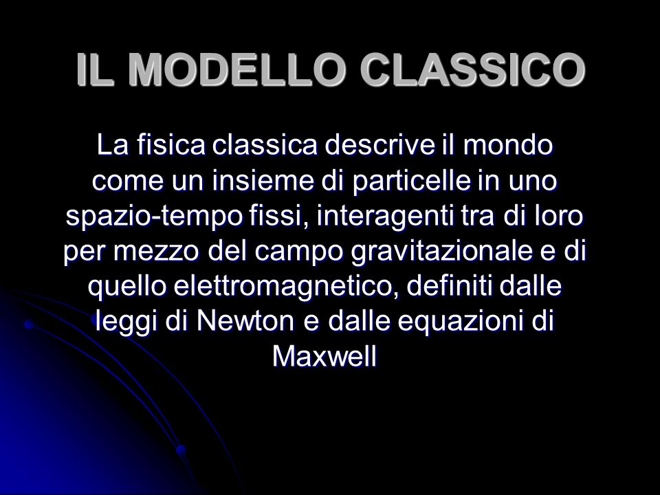 IL MODELLO CLASSICO La fisica classica descrive il mondo come un insieme di particelle in uno spazio-tempo fissi, interagenti tra di loro per mezzo del campo gravitazionale e di quello elettromagnetico, definiti dalle leggi di Newton e dalle equazioni di Maxwell