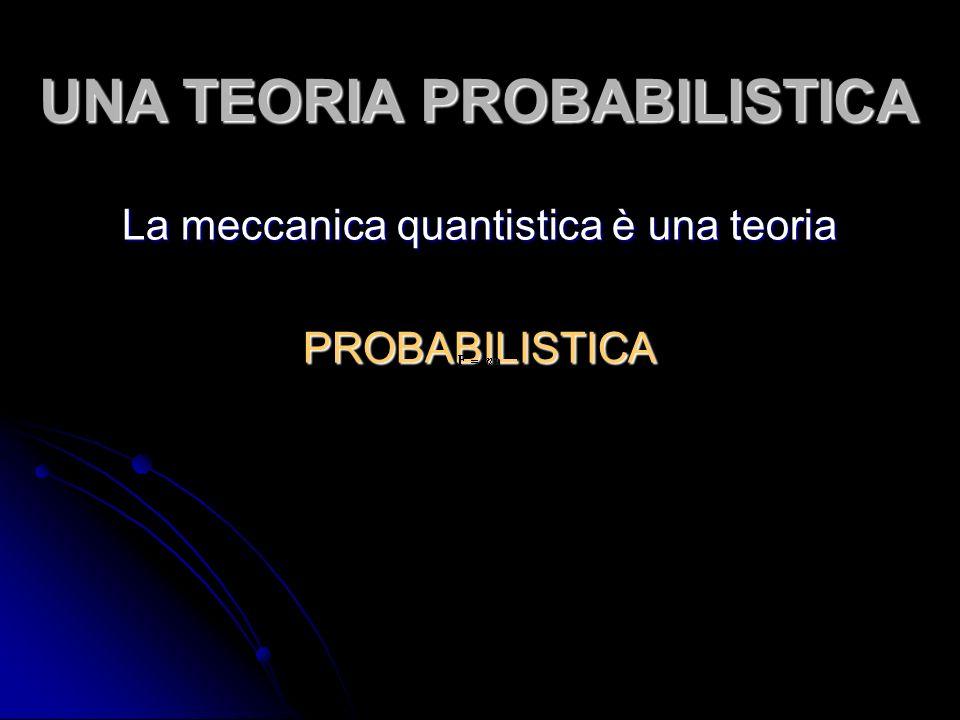 UNA TEORIA PROBABILISTICA La meccanica quantistica è una teoria PROBABILISTICA