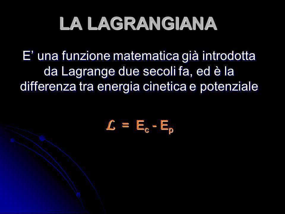 LA LAGRANGIANA E una funzione matematica già introdotta da Lagrange due secoli fa, ed è la differenza tra energia cinetica e potenziale L = E c - E p