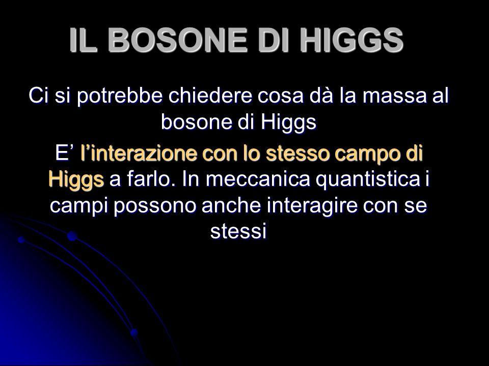 IL BOSONE DI HIGGS Ci si potrebbe chiedere cosa dà la massa al bosone di Higgs E linterazione con lo stesso campo di Higgs a farlo. In meccanica quant