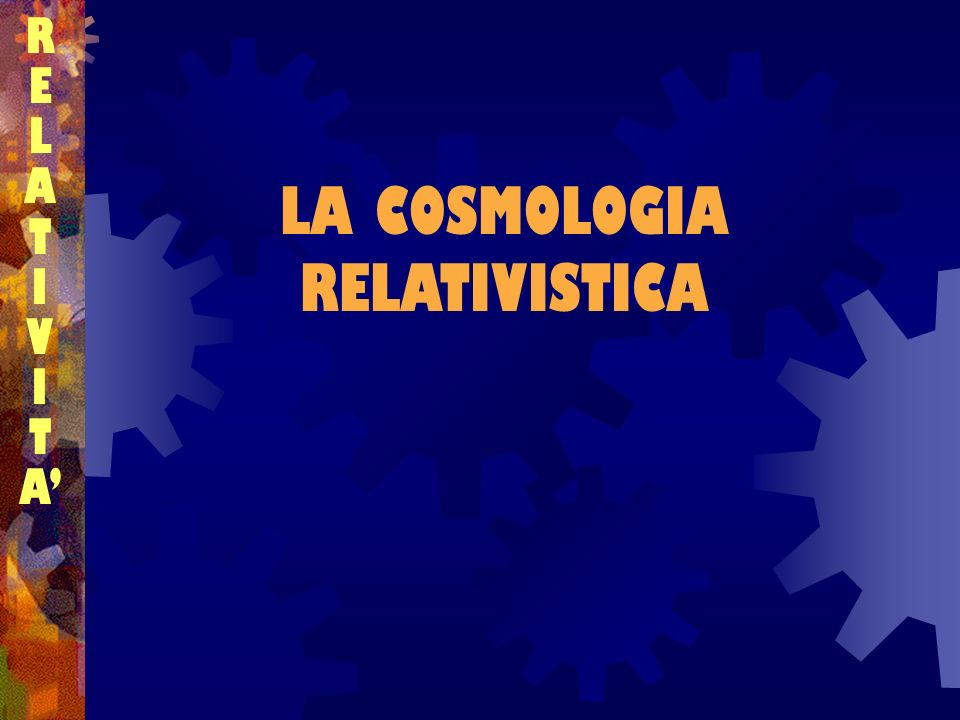 LA COSMOLOGIA RELATIVISTICA RELATIVITARELATIVITA