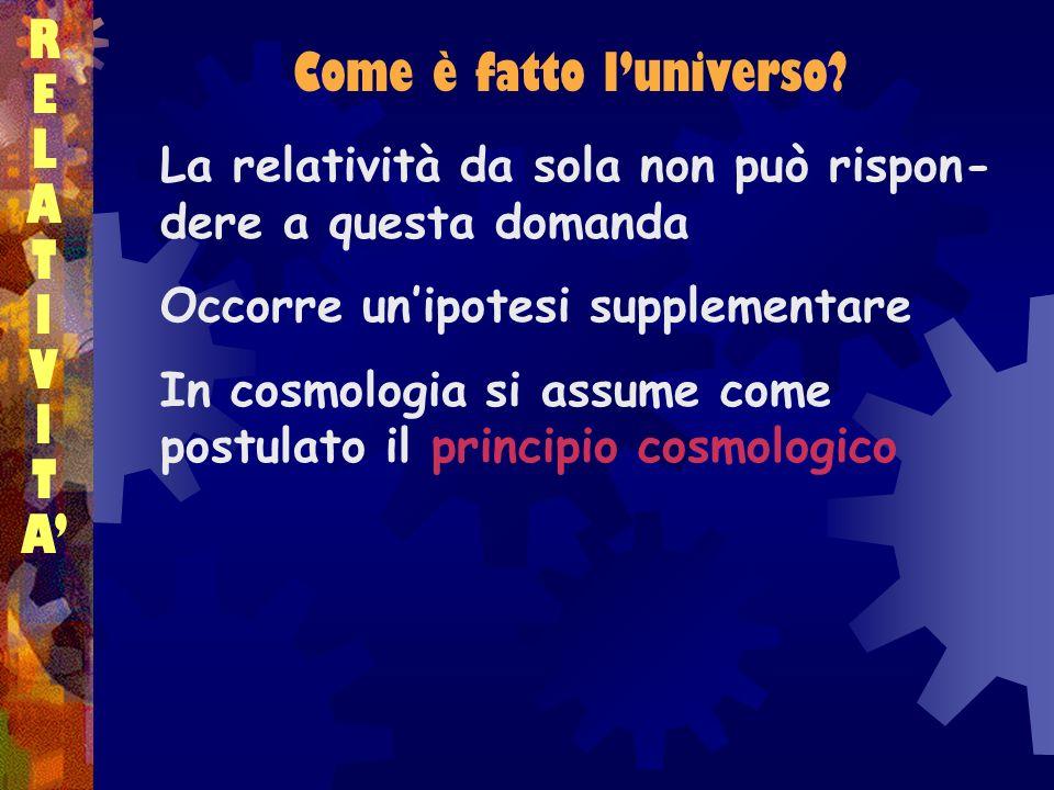 RELATIVITARELATIVITA La relatività da sola non può rispon- dere a questa domanda Occorre unipotesi supplementare In cosmologia si assume come postulat