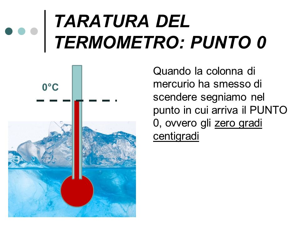 TARATURA DEL TERMOMETRO: PUNTO 0 Quando la colonna di mercurio ha smesso di scendere segniamo nel punto in cui arriva il PUNTO 0, ovvero gli zero grad