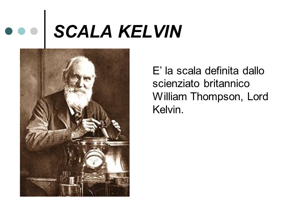 SCALA KELVIN E la scala definita dallo scienziato britannico William Thompson, Lord Kelvin.