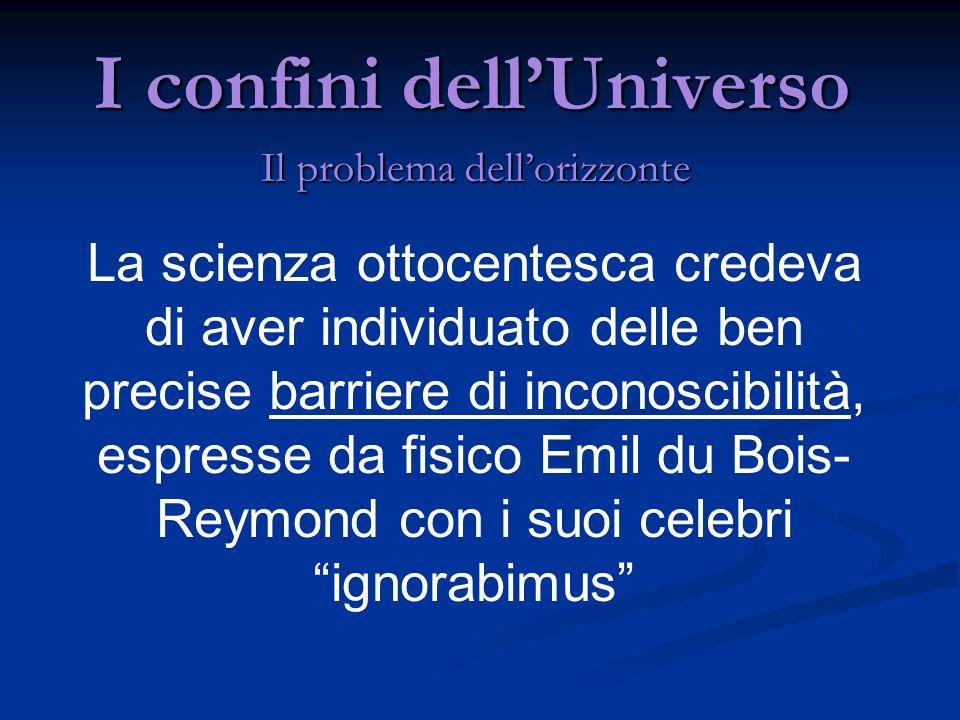 I confini dellUniverso Il problema dellorizzonte La scienza ottocentesca credeva di aver individuato delle ben precise barriere di inconoscibilità, es