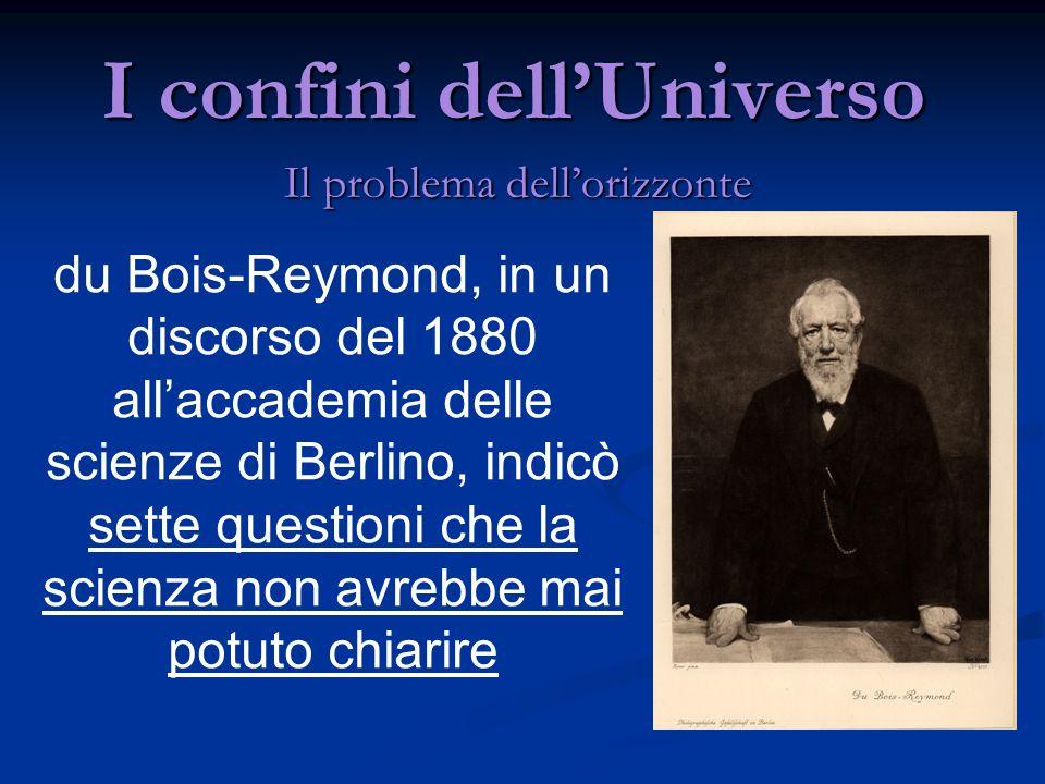 I confini dellUniverso Il problema dellorizzonte du Bois-Reymond, in un discorso del 1880 allaccademia delle scienze di Berlino, indicò sette question