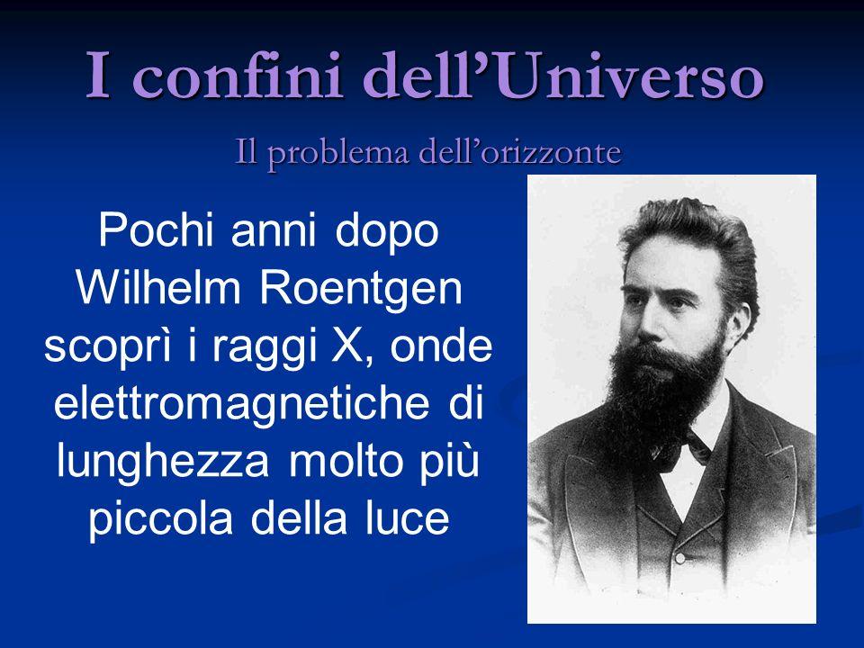I confini dellUniverso Il problema dellorizzonte Pochi anni dopo Wilhelm Roentgen scoprì i raggi X, onde elettromagnetiche di lunghezza molto più picc