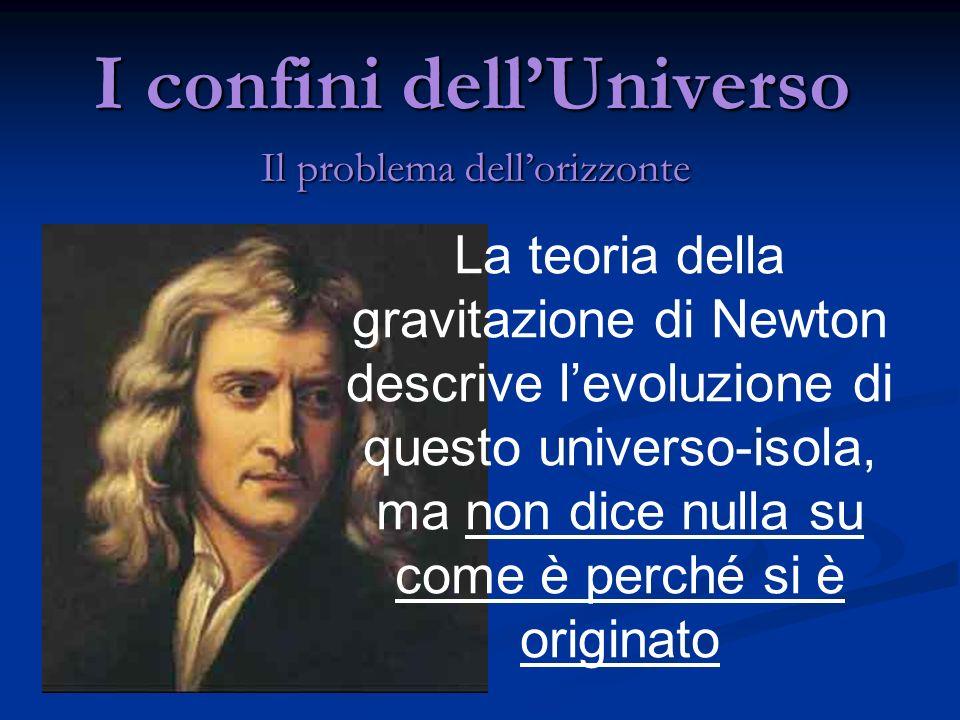 I confini dellUniverso Il problema dellorizzonte La teoria della gravitazione di Newton descrive levoluzione di questo universo-isola, ma non dice nul