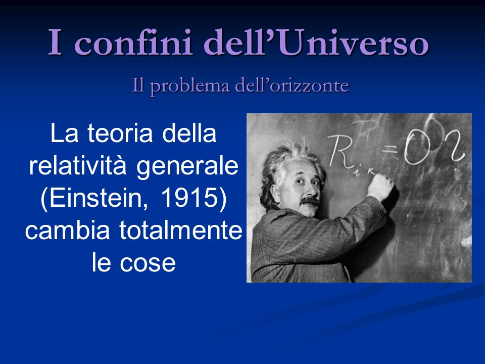 I confini dellUniverso Il problema dellorizzonte La teoria della relatività generale (Einstein, 1915) cambia totalmente le cose