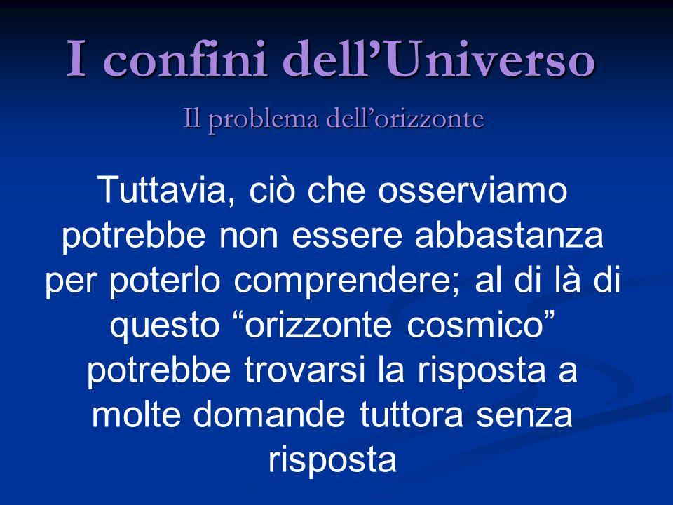 I confini dellUniverso Il problema dellorizzonte Secondo questa teoria un Universo omogeneo, come sembra essere il nostro, può solo espandersi o contrarsi GAMOW