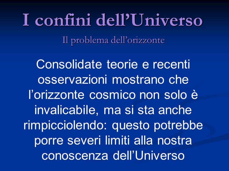 I confini dellUniverso Il problema dellorizzonte Consolidate teorie e recenti osservazioni mostrano che lorizzonte cosmico non solo è invalicabile, ma