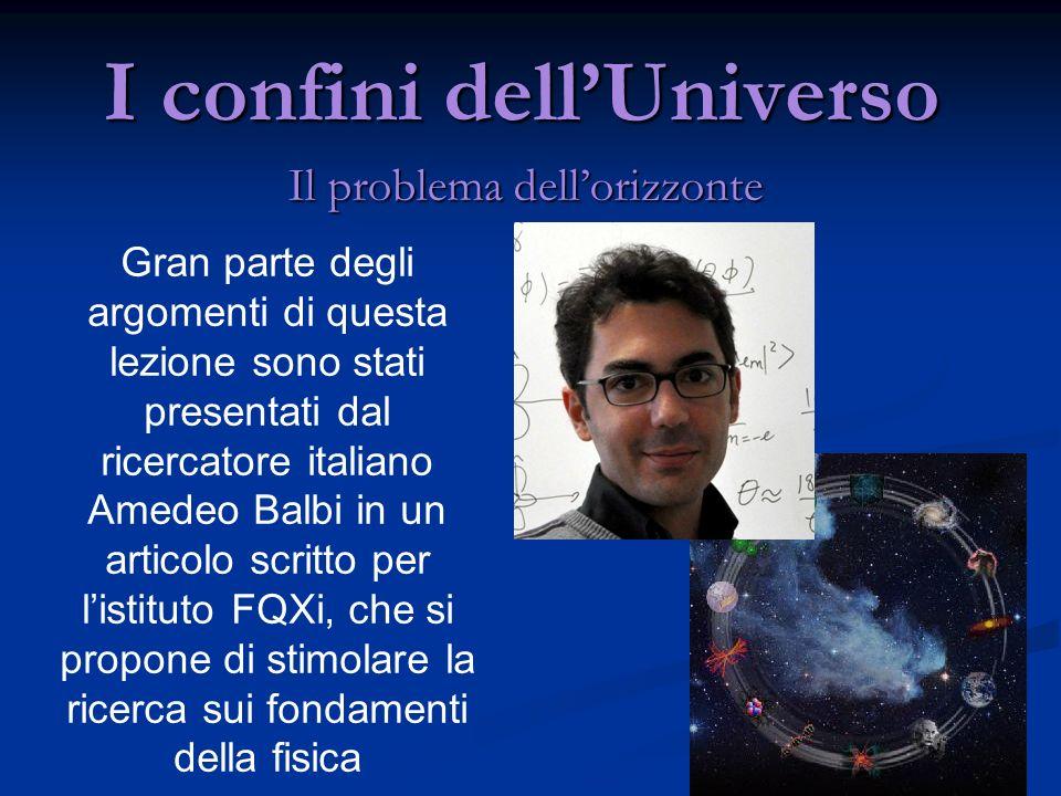 I confini dellUniverso Il problema dellorizzonte Gran parte degli argomenti di questa lezione sono stati presentati dal ricercatore italiano Amedeo Ba