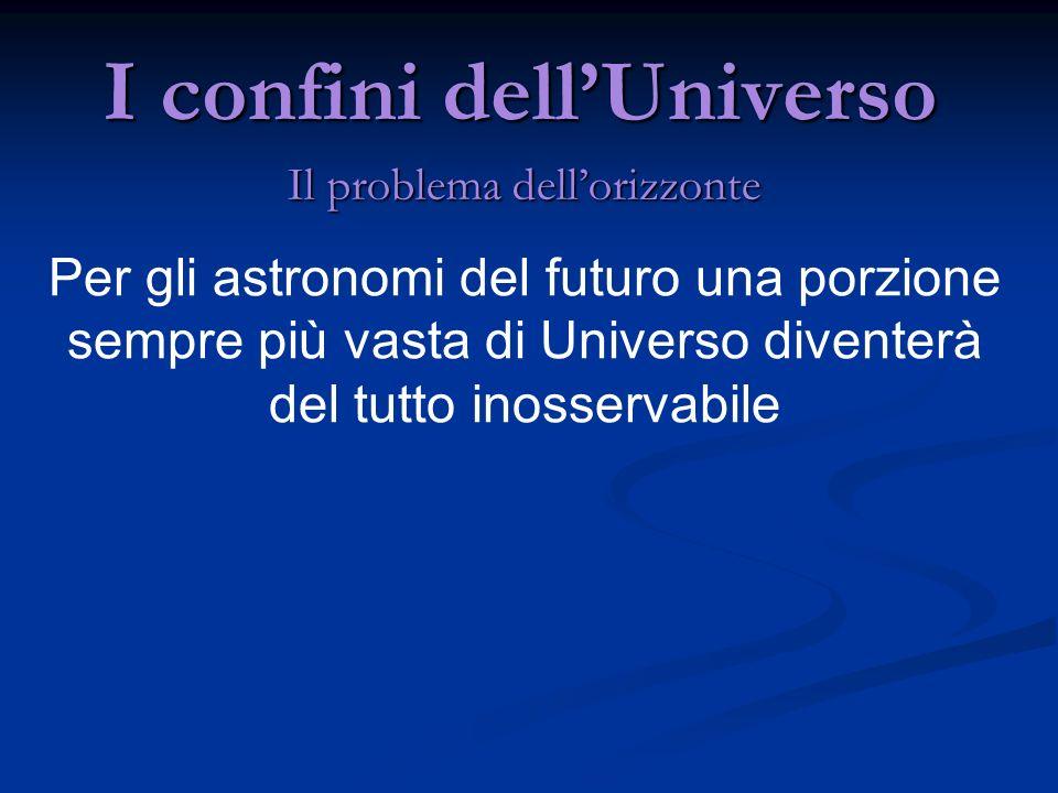 I confini dellUniverso Il problema dellorizzonte Per gli astronomi del futuro una porzione sempre più vasta di Universo diventerà del tutto inosservab