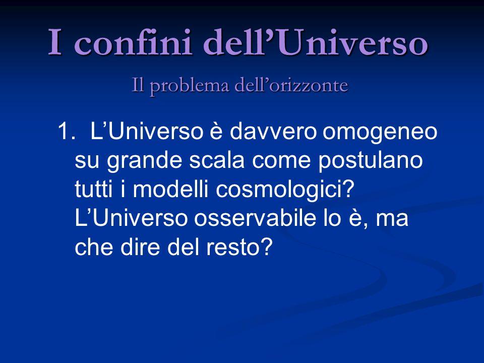 I confini dellUniverso Il problema dellorizzonte 1. LUniverso è davvero omogeneo su grande scala come postulano tutti i modelli cosmologici? LUniverso