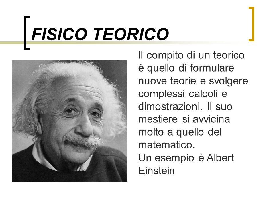 FISICO TEORICO Il compito di un teorico è quello di formulare nuove teorie e svolgere complessi calcoli e dimostrazioni. Il suo mestiere si avvicina m