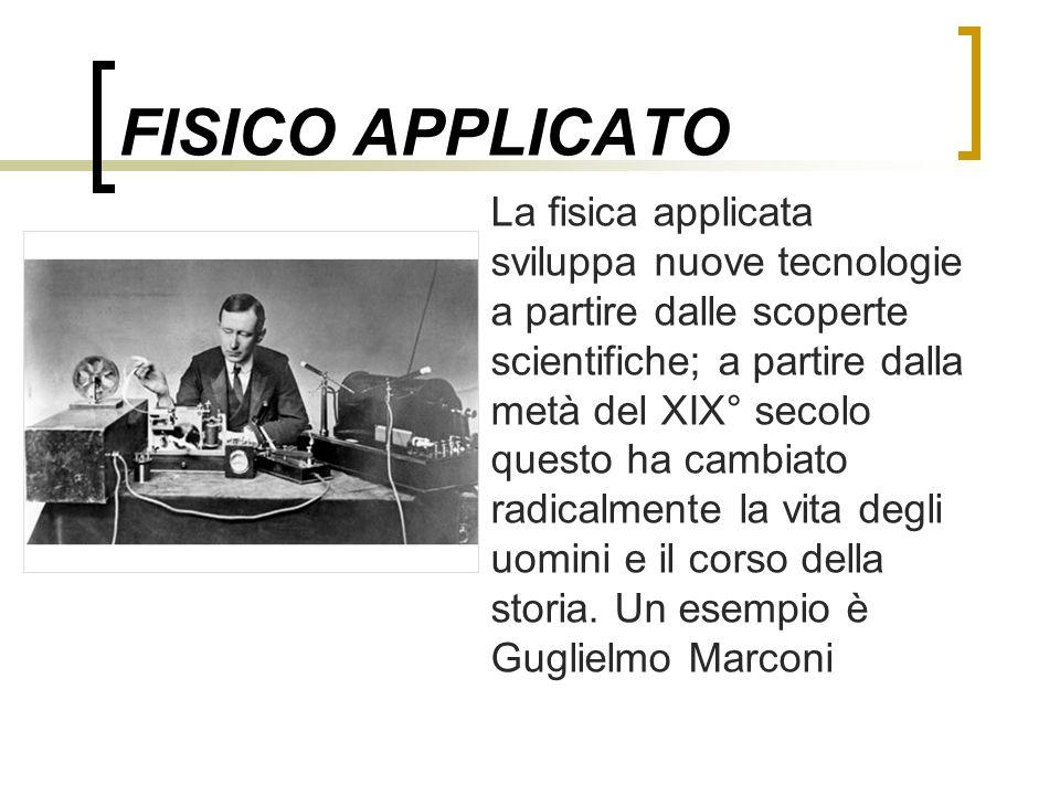 FISICO APPLICATO La fisica applicata sviluppa nuove tecnologie a partire dalle scoperte scientifiche; a partire dalla metà del XIX° secolo questo ha c