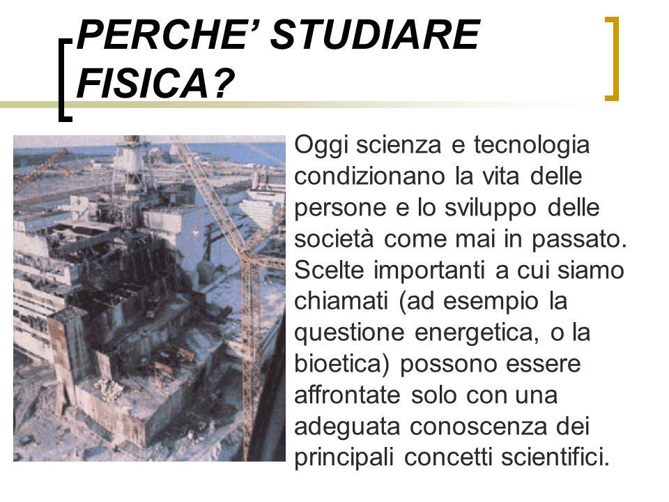 PERCHE STUDIARE FISICA? Oggi scienza e tecnologia condizionano la vita delle persone e lo sviluppo delle società come mai in passato. Scelte important