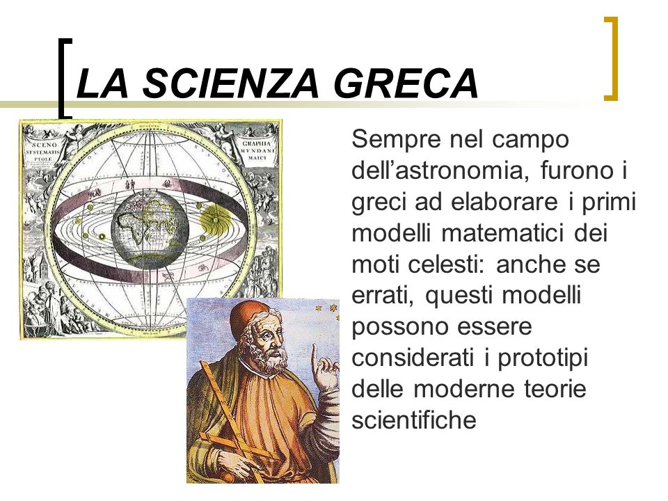 LA SCIENZA GRECA Sempre nel campo dellastronomia, furono i greci ad elaborare i primi modelli matematici dei moti celesti: anche se errati, questi mod
