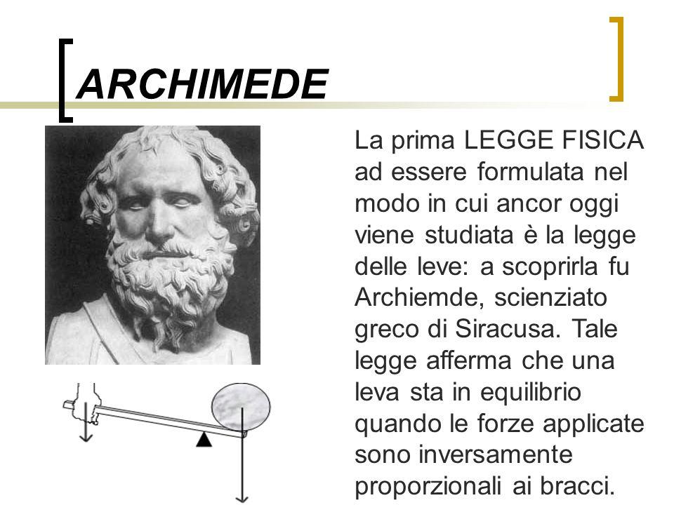 ARCHIMEDE La prima LEGGE FISICA ad essere formulata nel modo in cui ancor oggi viene studiata è la legge delle leve: a scoprirla fu Archiemde, scienzi