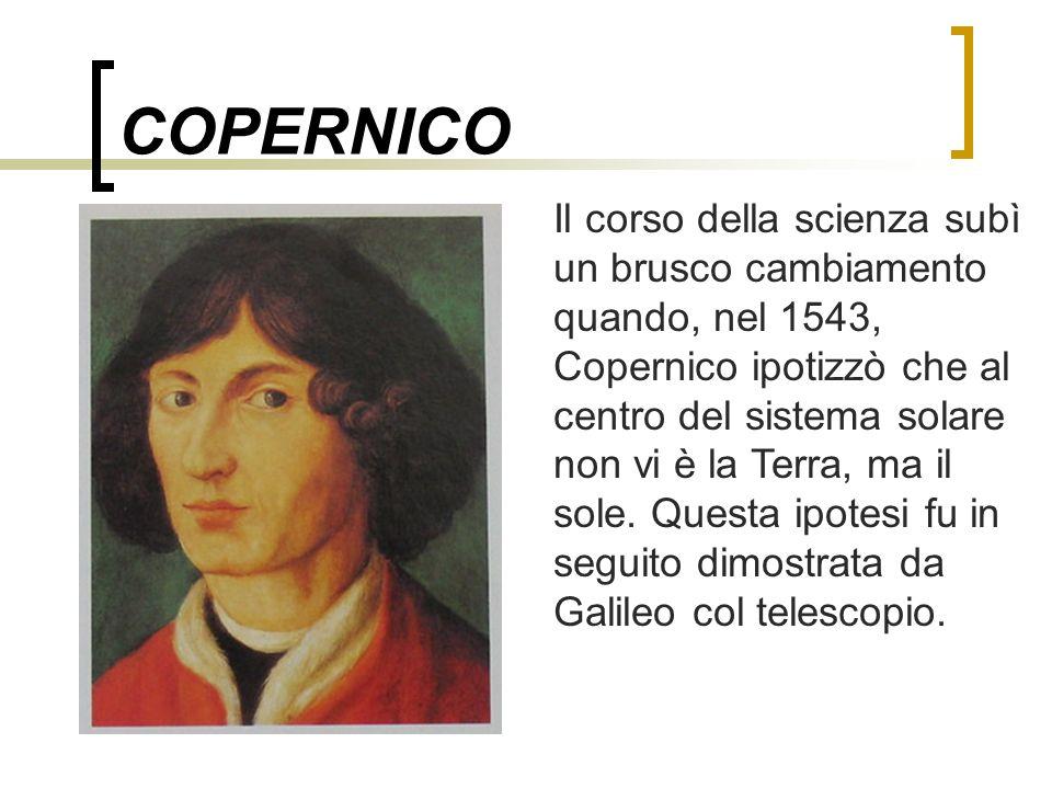 COPERNICO Il corso della scienza subì un brusco cambiamento quando, nel 1543, Copernico ipotizzò che al centro del sistema solare non vi è la Terra, m