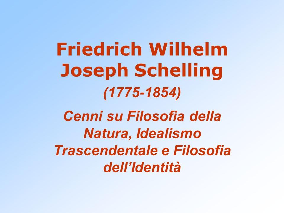 Friedrich Wilhelm Joseph Schelling (1775-1854) Cenni su Filosofia della Natura, Idealismo Trascendentale e Filosofia dellIdentità