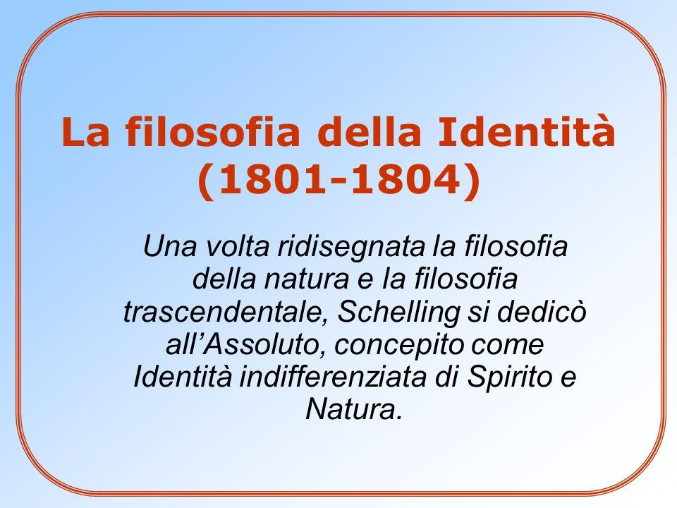 La filosofia della Identità (1801-1804) Una volta ridisegnata la filosofia della natura e la filosofia trascendentale, Schelling si dedicò allAssoluto