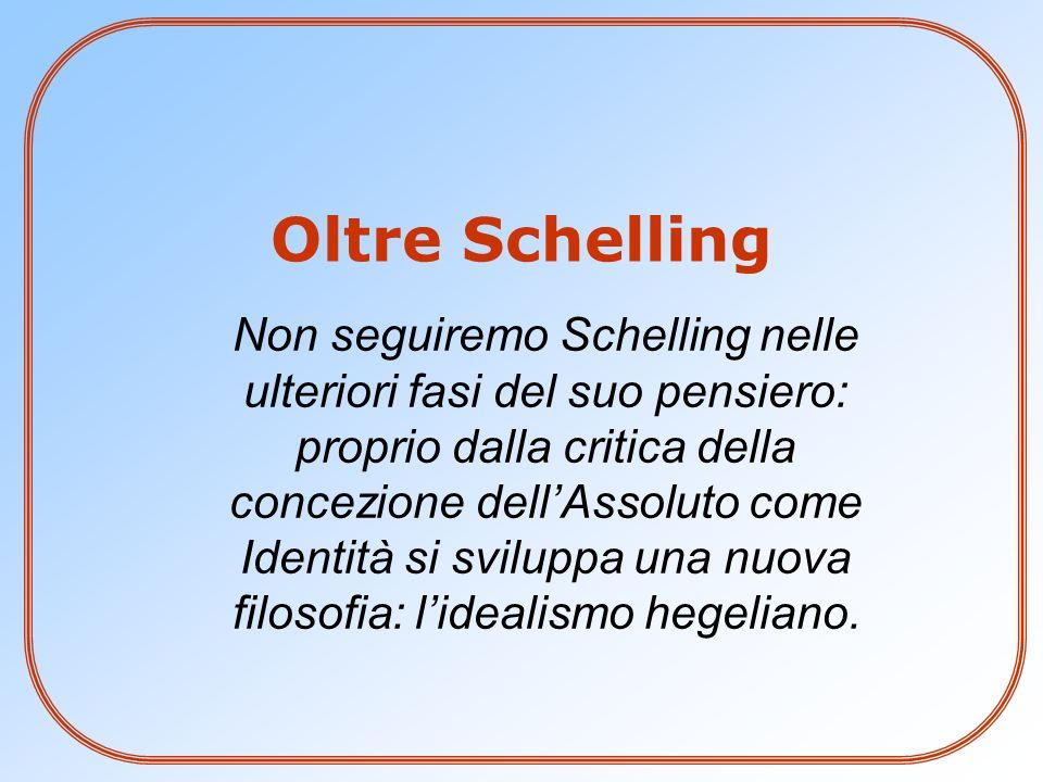 Oltre Schelling Non seguiremo Schelling nelle ulteriori fasi del suo pensiero: proprio dalla critica della concezione dellAssoluto come Identità si sv