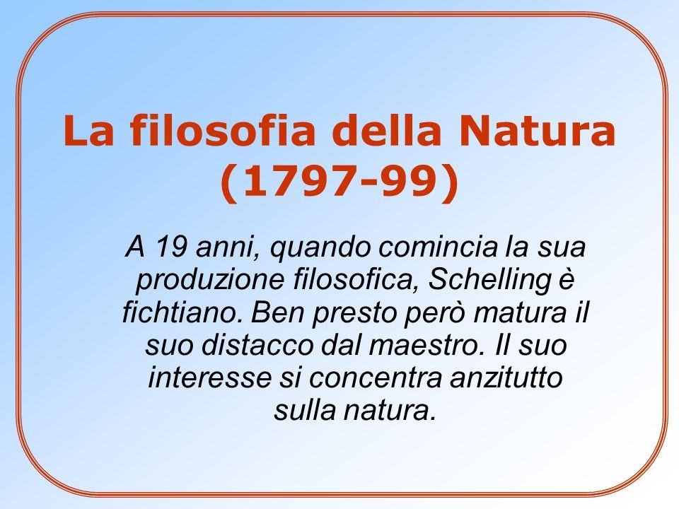 La filosofia della Natura (1797-99) A 19 anni, quando comincia la sua produzione filosofica, Schelling è fichtiano. Ben presto però matura il suo dist