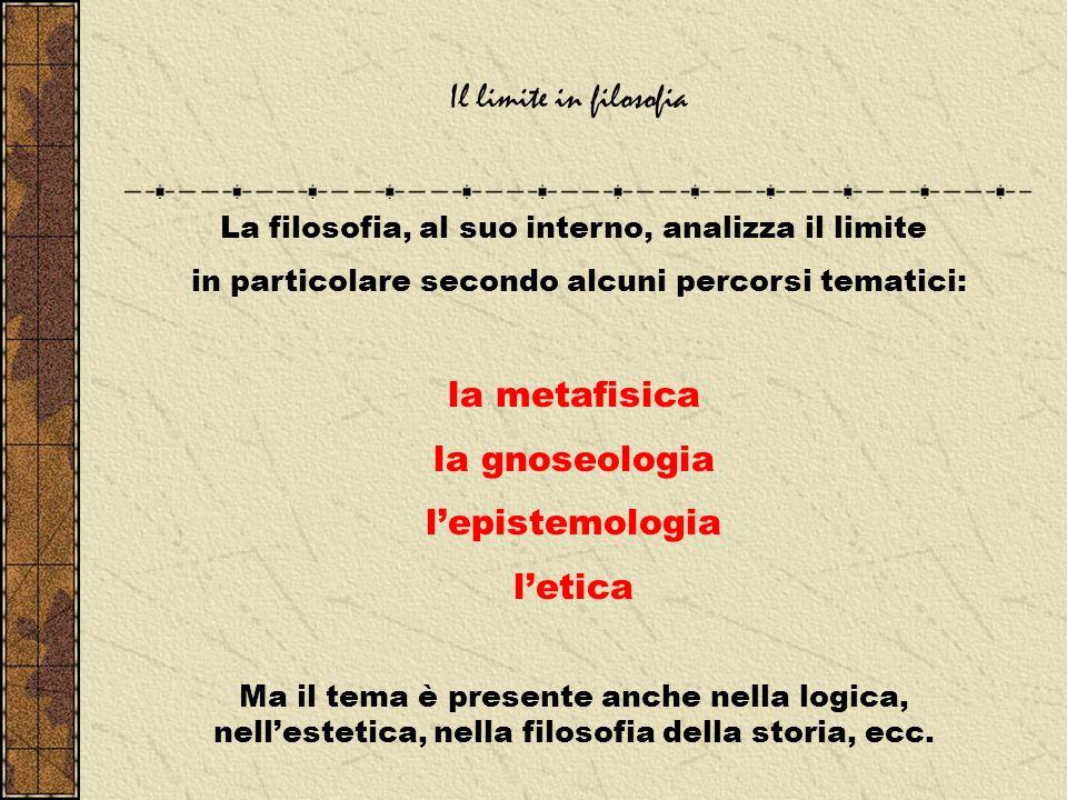 Il limite in filosofia La filosofia, al suo interno, analizza il limite in particolare secondo alcuni percorsi tematici: la metafisica la gnoseologia lepistemologia letica Ma il tema è presente anche nella logica, nellestetica, nella filosofia della storia, ecc.