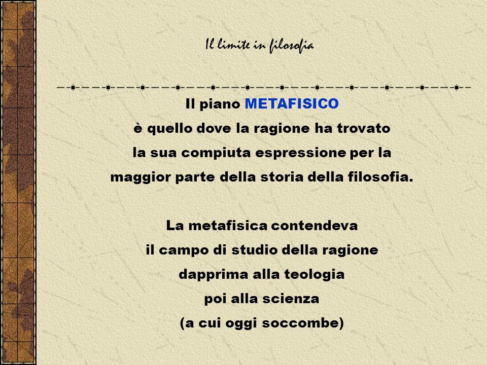 Il limite in filosofia Il piano METAFISICO è quello dove la ragione ha trovato la sua compiuta espressione per la maggior parte della storia della filosofia.