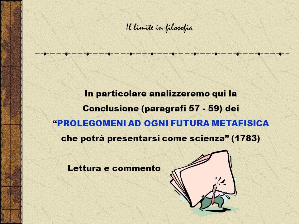 Il limite in filosofia In particolare analizzeremo qui la Conclusione (paragrafi 57 - 59) dei PROLEGOMENI AD OGNI FUTURA METAFISICA che potrà presentarsi come scienza (1783) Lettura e commento