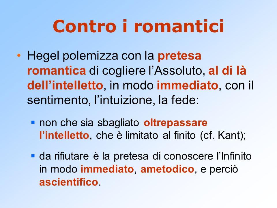 Contro i romantici Hegel polemizza con la pretesa romantica di cogliere lAssoluto, al di là dellintelletto, in modo immediato, con il sentimento, lint