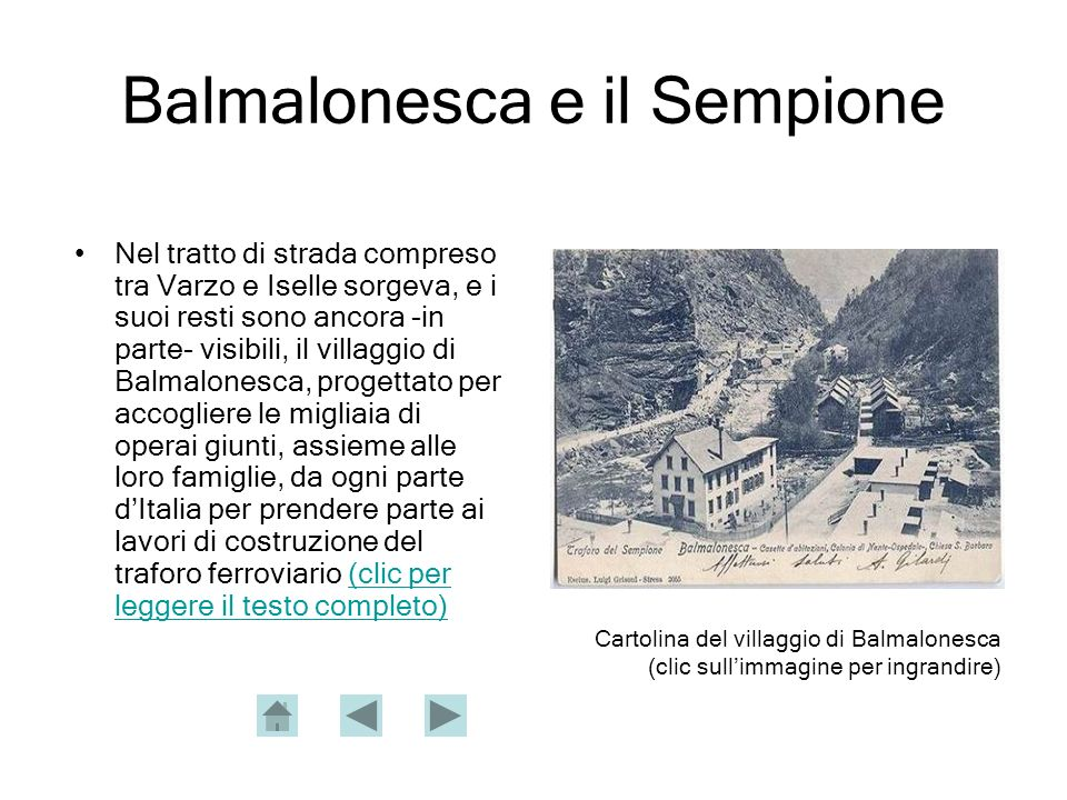 Balmalonesca e il Sempione Nel tratto di strada compreso tra Varzo e Iselle sorgeva, e i suoi resti sono ancora -in parte- visibili, il villaggio di Balmalonesca, progettato per accogliere le migliaia di operai giunti, assieme alle loro famiglie, da ogni parte dItalia per prendere parte ai lavori di costruzione del traforo ferroviario (clic per leggere il testo completo)(clic per leggere il testo completo) Cartolina del villaggio di Balmalonesca (clic sullimmagine per ingrandire)