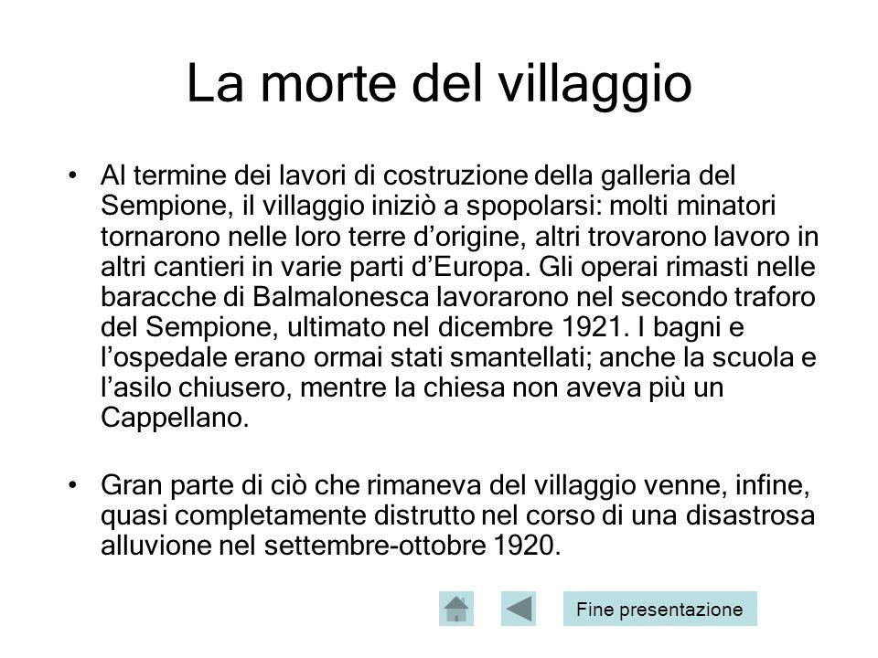 La morte del villaggio Al termine dei lavori di costruzione della galleria del Sempione, il villaggio iniziò a spopolarsi: molti minatori tornarono nelle loro terre dorigine, altri trovarono lavoro in altri cantieri in varie parti dEuropa.
