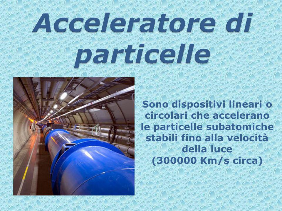 Sono dispositivi lineari o circolari che accelerano le particelle subatomiche stabili fino alla velocità della luce (300000 Km/s circa)