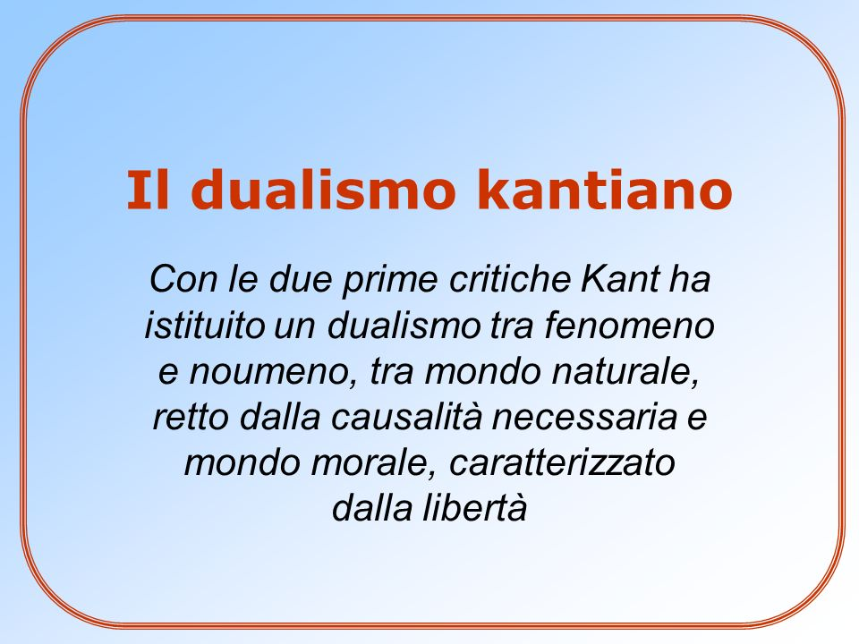 Il dualismo kantiano Con le due prime critiche Kant ha istituito un dualismo tra fenomeno e noumeno, tra mondo naturale, retto dalla causalità necessa