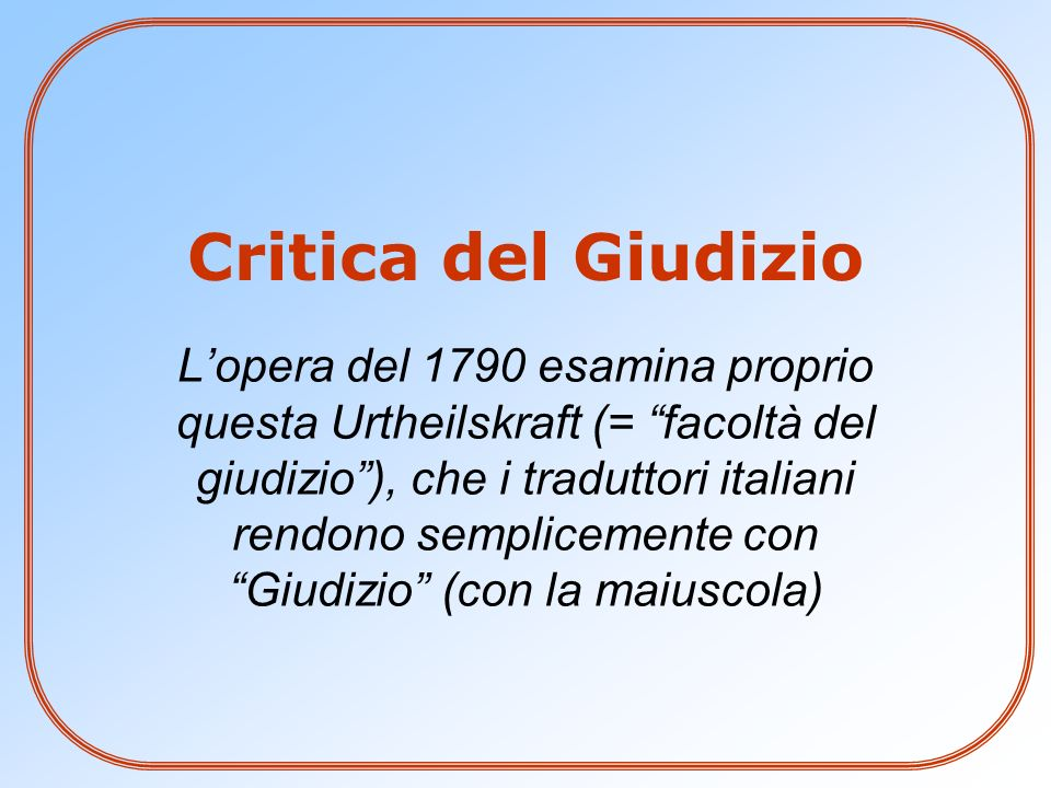 Critica del Giudizio Lopera del 1790 esamina proprio questa Urtheilskraft (= facoltà del giudizio), che i traduttori italiani rendono semplicemente co