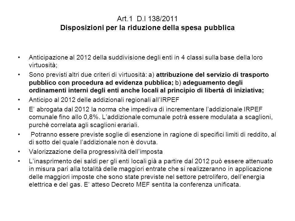 Art.1 D.l 138/2011 Disposizioni per la riduzione della spesa pubblica Anticipazione al 2012 della suddivisione degli enti in 4 classi sulla base della loro virtuosità; attribuzione del servizio di trasporto pubblico con procedura ad evidenza pubblica; b) adeguamento degli ordinamenti interni degli enti anche locali al principio di libertà di iniziativa;Sono previsti altri due criteri di virtuosità: a) attribuzione del servizio di trasporto pubblico con procedura ad evidenza pubblica; b) adeguamento degli ordinamenti interni degli enti anche locali al principio di libertà di iniziativa; Anticipo al 2012 delle addizionali regionali allIRPEF E abrogata dal 2012 la norma che impediva di incrementare laddizionale IRPEF comunale fino allo 0,8%.