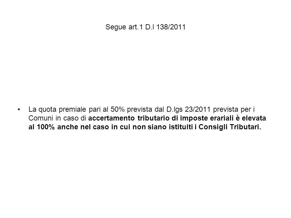 Segue art.1 D.l 138/2011 La quota premiale pari al 50% prevista dal D.lgs 23/2011 prevista per i Comuni in caso di accertamento tributario di imposte erariali è elevata al 100% anche nel caso in cui non siano istituiti i Consigli Tributari.