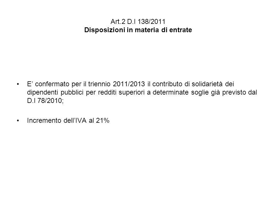 Art.2 D.l 138/2011 Disposizioni in materia di entrate E confermato per il triennio 2011/2013 il contributo di solidarietà dei dipendenti pubblici per redditi superiori a determinate soglie già previsto dal D.l 78/2010; Incremento dellIVA al 21%