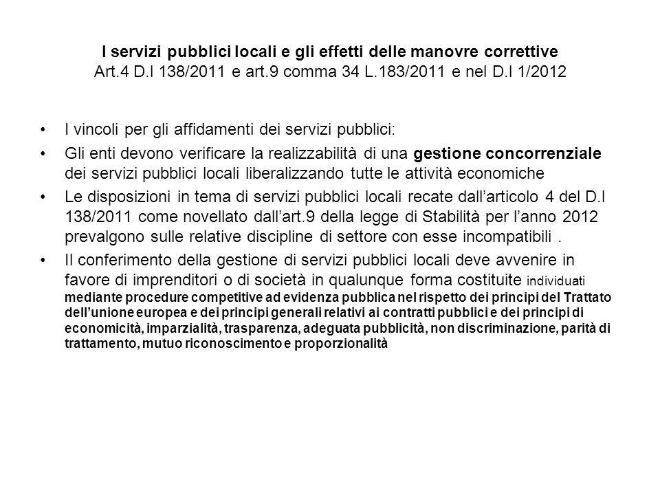 I servizi pubblici locali e gli effetti delle manovre correttive Art.4 D.l 138/2011 e art.9 comma 34 L.183/2011 e nel D.l 1/2012 I vincoli per gli affidamenti dei servizi pubblici: Gli enti devono verificare la realizzabilità di una gestione concorrenziale dei servizi pubblici locali liberalizzando tutte le attività economiche Le disposizioni in tema di servizi pubblici locali recate dallarticolo 4 del D.l 138/2011 come novellato dallart.9 della legge di Stabilità per lanno 2012 prevalgono sulle relative discipline di settore con esse incompatibili.