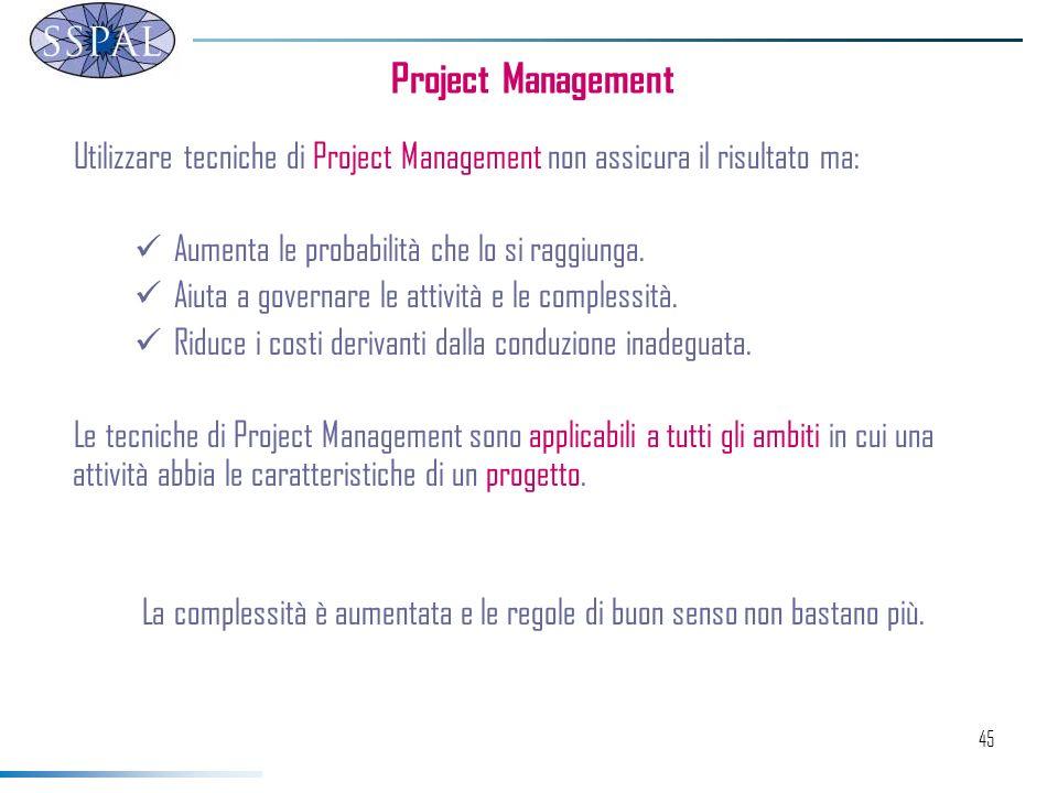 45 Utilizzare tecniche di Project Management non assicura il risultato ma: Aumenta le probabilità che lo si raggiunga.