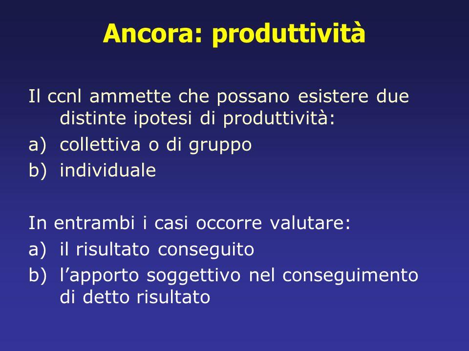 Ancora: produttività Il ccnl ammette che possano esistere due distinte ipotesi di produttività: a)collettiva o di gruppo b)individuale In entrambi i c