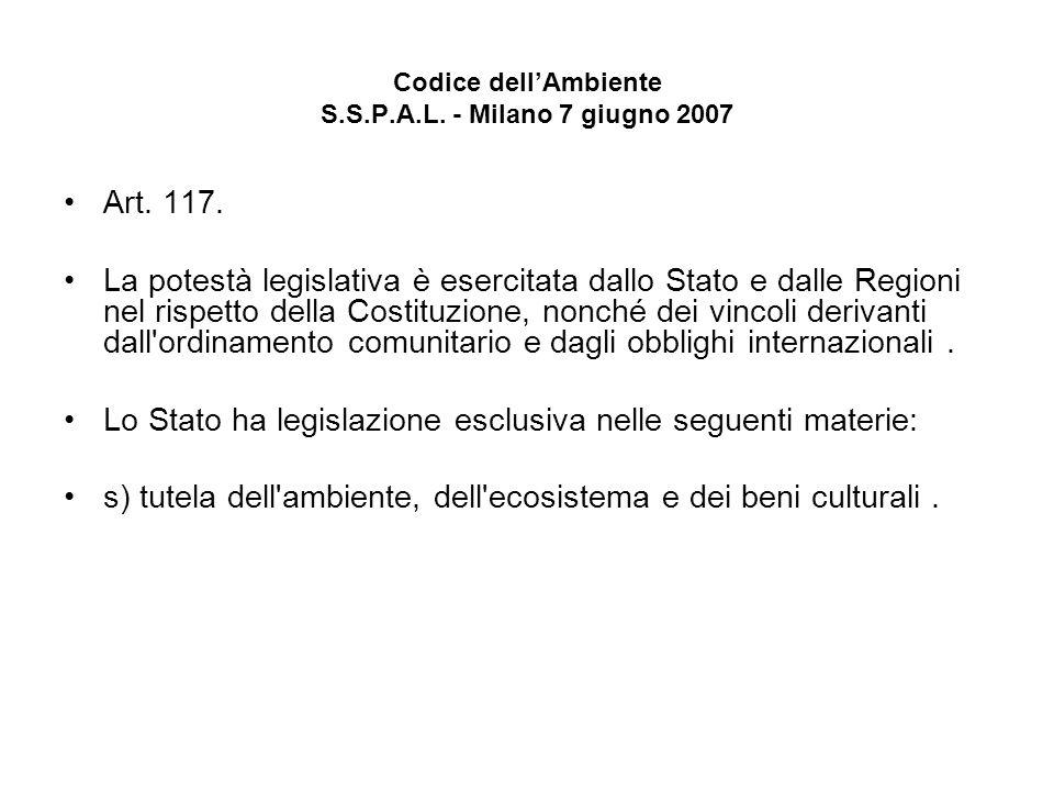 Codice dellAmbiente S.S.P.A.L. - Milano 7 giugno 2007 Art. 117. La potestà legislativa è esercitata dallo Stato e dalle Regioni nel rispetto della Cos