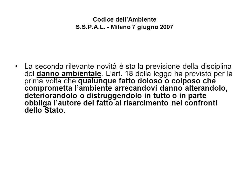 Codice dellAmbiente S.S.P.A.L. - Milano 7 giugno 2007 La seconda rilevante novità è sta la previsione della disciplina del danno ambientale. Lart. 18