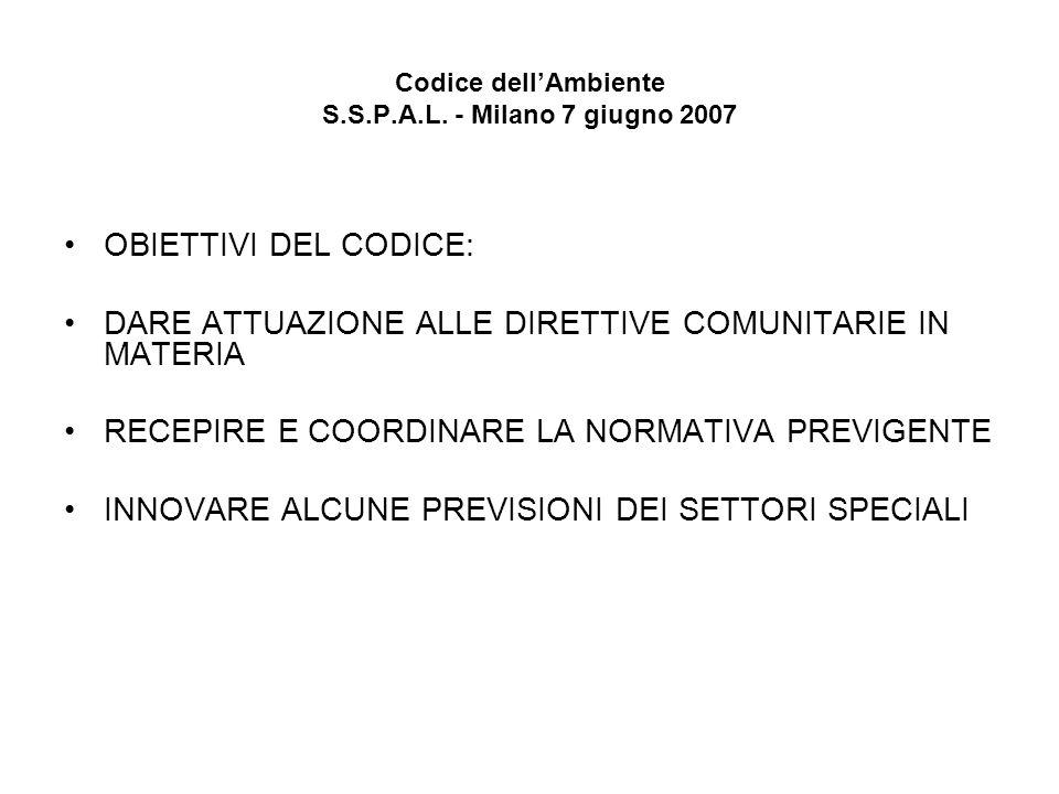 Codice dellAmbiente S.S.P.A.L. - Milano 7 giugno 2007 OBIETTIVI DEL CODICE: DARE ATTUAZIONE ALLE DIRETTIVE COMUNITARIE IN MATERIA RECEPIRE E COORDINAR