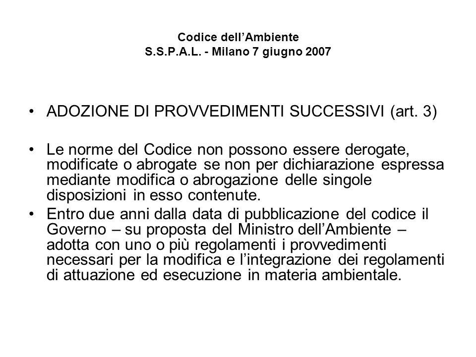 Codice dellAmbiente S.S.P.A.L. - Milano 7 giugno 2007 ADOZIONE DI PROVVEDIMENTI SUCCESSIVI (art. 3) Le norme del Codice non possono essere derogate, m