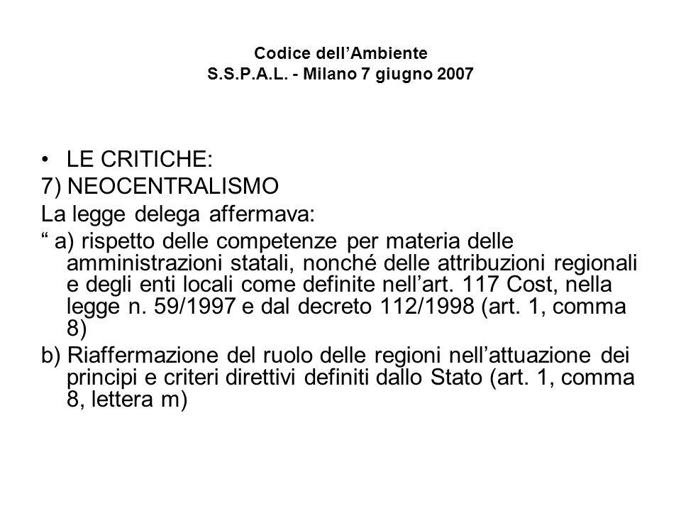 Codice dellAmbiente S.S.P.A.L. - Milano 7 giugno 2007 LE CRITICHE: 7) NEOCENTRALISMO La legge delega affermava: a) rispetto delle competenze per mater