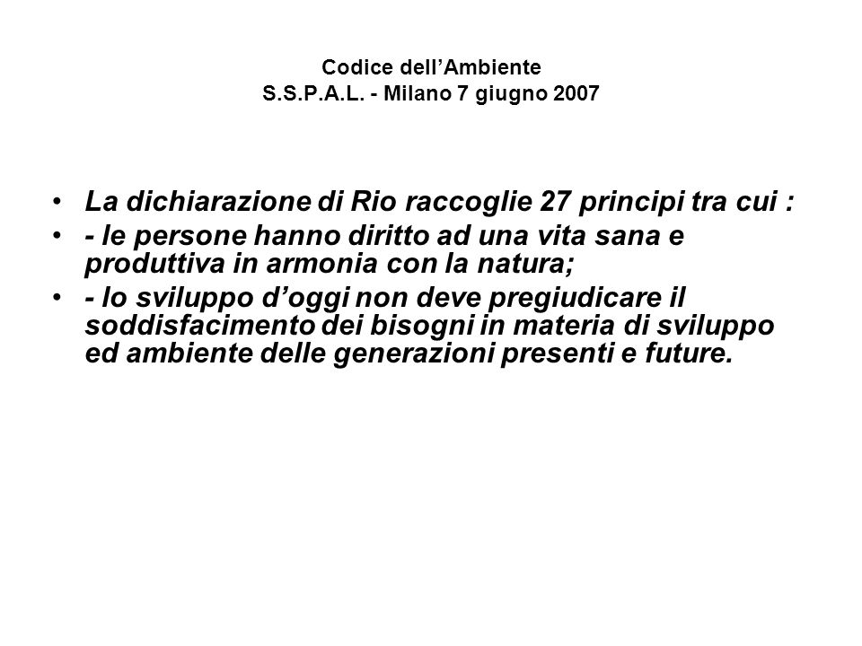 Codice dellAmbiente S.S.P.A.L. - Milano 7 giugno 2007 La dichiarazione di Rio raccoglie 27 principi tra cui : - le persone hanno diritto ad una vita s