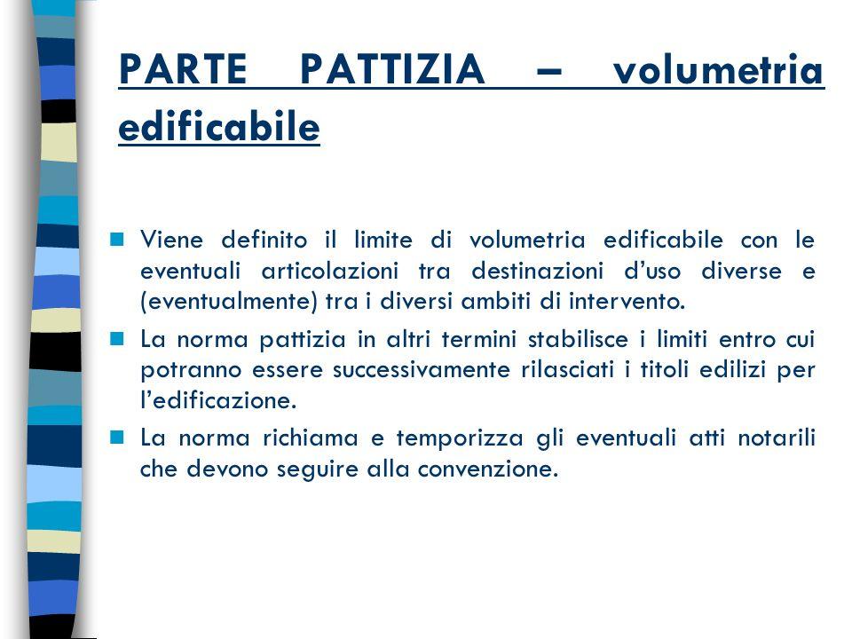 PARTE PATTIZIA – volumetria edificabile Viene definito il limite di volumetria edificabile con le eventuali articolazioni tra destinazioni duso diverse e (eventualmente) tra i diversi ambiti di intervento.